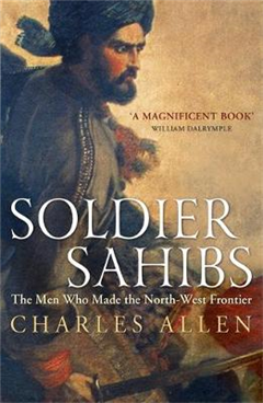 Soldier Sahibs: The Men Who Made the North-West Frontier