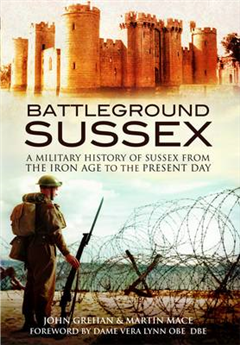 Battleground Sussex: A Military History of Sussex from the Iron Age to the Present Day