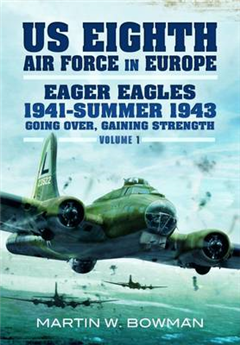 The US Eighth Air Force in Europe: Eager Eagles: 1941 - Summer 1943: v. 1: Going Over, Gaining Strength