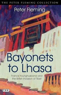Bayonets to Lhasa: The British Invasion of Tibet