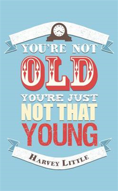 You\'re Not Old, You\'re Just Not That Young