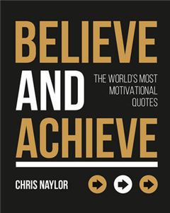 Believe and Achieve: The World\'s Most Motivational Quotes