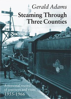 Steaming Through Three Counties: A Personal Record of Journeys and Visits 1955-1966