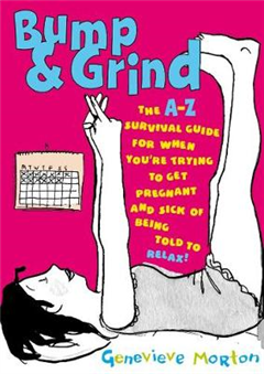 Bump & Grind: An A-Z Survival Guide for When You\'re Trying to Get Pregnant