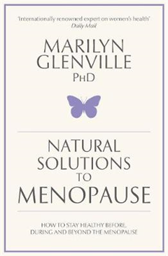 Natural Solutions to Menopause: How to Stay Healthy Before, During and Beyond the Menopause