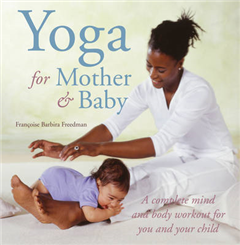 Yoga for Mother and Baby: A Complete Mind and Body Workout for You and Your Child