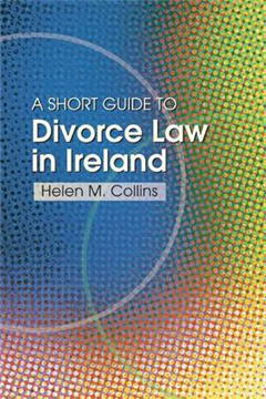 The Short Guide to Divorce Law in Ireland: A Survival Handbook for the Family
