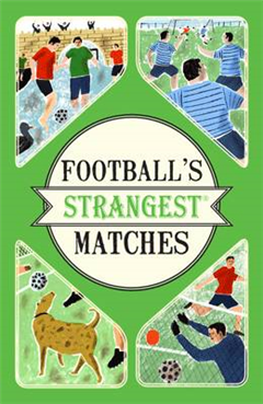 Football\'s Strangest Matches: Extraordinary but true stories from over a century of football