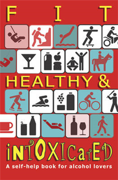 Fit, Healthy and Intoxicated: A Self-help Book for Alcohol Lovers