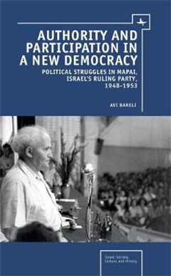 Authority and Participation in a New Democracy: Political Struggles in Mapai, Israel\'s Ruling Party, 1948-1953