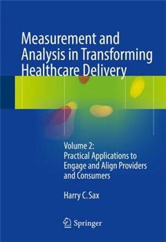 Measurement and Analysis in Transforming Healthcare Delivery: Volume 2: Practical Applications to Engage and Align Providers and Consumers