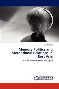 Memory Politics and International Relations in East Asia