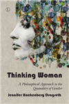 Thinking Woman: A Philosphical Approach to the Quandary of Gender