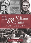 Heroes, Villains & Victims of Leeds