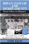 Brian Clough and Derby County : From Glory to Disaster. The inside story as told by the DCFC Board Meeting Minutes