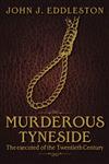 Murderous Tyneside: The Executed of the Twentieth Century