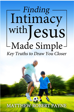 Finding Intimacy With Jesus Made Simple: Key Truths to Draw You Closer