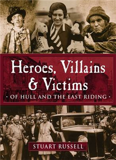 Heroes, Villains & Victims ­ Of Hull and the East Riding